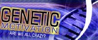 Genetic Motivation! Are We All Crazy?