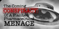 The Coming Conspiracy Of A Planned Pharmaceutical Menace