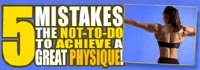 5 Mistakes - The Not-To-Do List To Achieve A Great Physique!