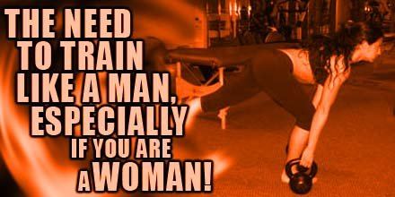 The Need To Train Like A Man, Especially If You Are A Woman!