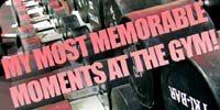 My Most Memorable Moments At The Gym!