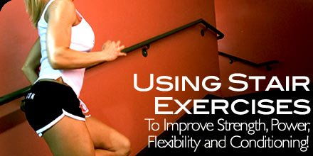 Using Stair Exercises To Improve Strength, Power, Flexibility & Conditioning!