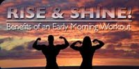 Rise And Shine - Benefits Of An Early Morning Workout!
