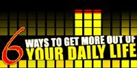 6 Ways To Get More Out Of Your Daily Life!