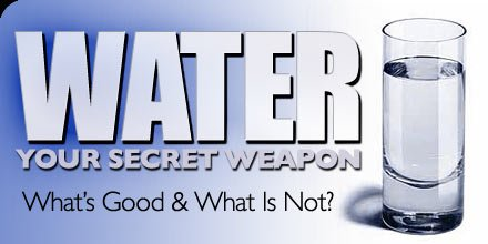 Water: Your Secret Weapon - What's Good And What Is Not.