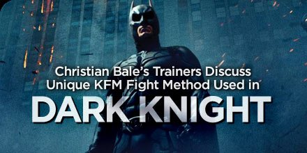 Christian Bale Trainers Discuss Unique KFM Fight Method Used In Dark Night!