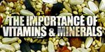 The Importance Of Vitamins And Minerals!