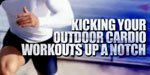 Kicking Your Outdoor Cardio Workouts Up A Notch!