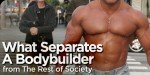 What Separates A Bodybuilder From The Rest Of Society?