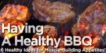 Having A Healthy BBQ: 6 Healthy Ideas For Muscle-Building Appetites!