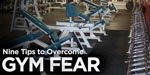 9 Tips To Overcome Your Fear Of The Gym!