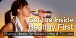 Get The Inside Healthy First: Change Habits For Better Living & Fat Loss!