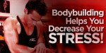 Bodybuilding Helps You Decrease Your Stress!