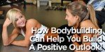 How Bodybuilding Can Help You Build A Positive Outlook!