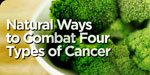 Natural Ways To Combat 4 Types Of Cancer!
