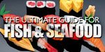 The Ultimate Guide For Fish And Seafood!