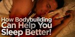 How Bodybuilding Can Help You Sleep Better!