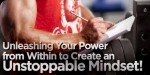 Unleashing Your Power From Within To Create An Unstoppable Mindset!