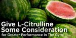 Give L-Citrulline Some Consideration!