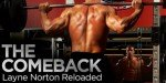 Layne Norton Reloaded... The Comeback: Recovering From A Torn Pec (Part 1).
