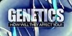 Genetics:  How Will They Affect You?