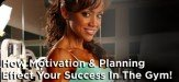 How Motivation & Planning Effect Your Success In The Gym!