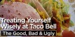 Treating Yourself Wisely At Taco Bell: The Good, Bad & Ugly!