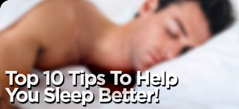 Top 10 Tips To Help You Sleep Better!