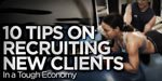 10 Tips On Recruiting New Clients In A Tough Economy!