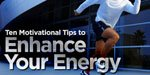 10 Motivational Tips To Enhance Your Energy!
