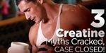 3 Creatine Myths Cracked, Case Closed!
