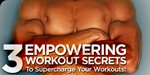 3 Empowering Workout Secrets To Supercharge Your Workouts!