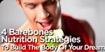 4 Barebones Nutrition Strategies To Build The Body Of Your Dreams!