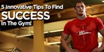 5 Innovative Tips To Find Success In The Gym!