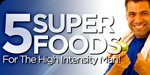 5 Super Foods For The High Intensity Man!