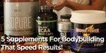 5 Supplements For Bodybuilding That Speed Results!