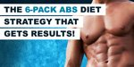 The 6-Pack Abs Diet Strategy That Gets Results!