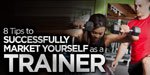 8 Tips To Successfully Market Yourself As A Trainer!