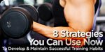8 Strategies You Can Use Now To Develop & Maintain Successful Training Habits.
