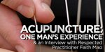 Acupuncture: One Man's Experience & An Interview With Respected Practitioner Faith Mao!