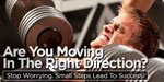 Are You Moving In The Right Direction? Stop Worrying, Small Steps Lead To Success!