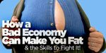How A Bad Economy Can Make You Fat And The Skills To Fight It!