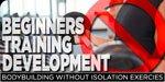 Beginner Training Development: Bodybuilding Without Isolation Exercises!