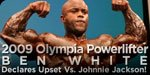 2009 Olympia Powerlifter Ben White Declares Upset Vs. Johnnie Jackson!