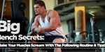 Big Bench Secrets: Make Your Muscles Scream With The Following Routine & Tips!