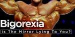 Bigorexia: Is The Mirror Lying To You?