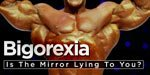 Bigorexia: Is The Mirror Lying To You?