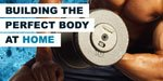 Building The Perfect Body At Home!