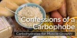 Confessions Of A Carbophobe: Carbohydrates For Muscle Growth!