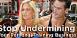 Stop Undermining Your Personal Training Business!